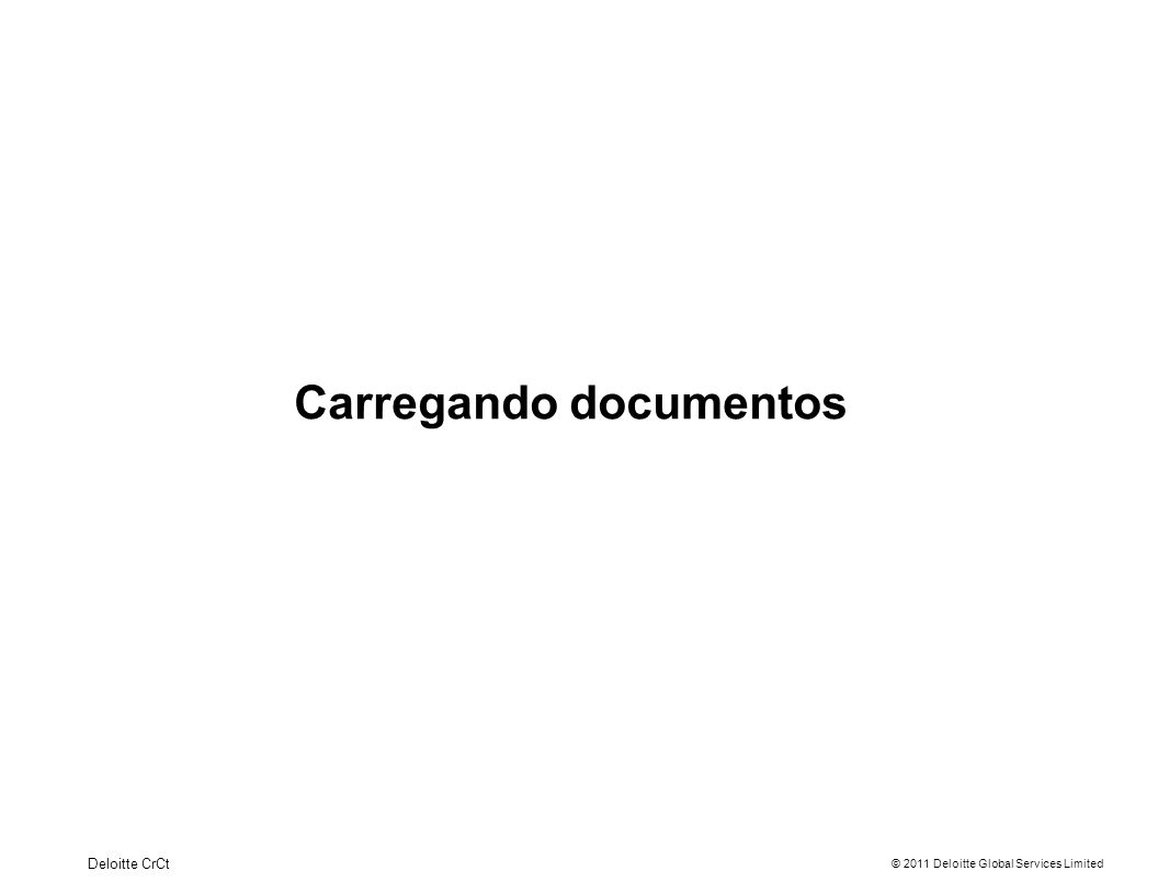 © 2011 Deloitte Global Services Limited Carregando documentos Deloitte CrCt