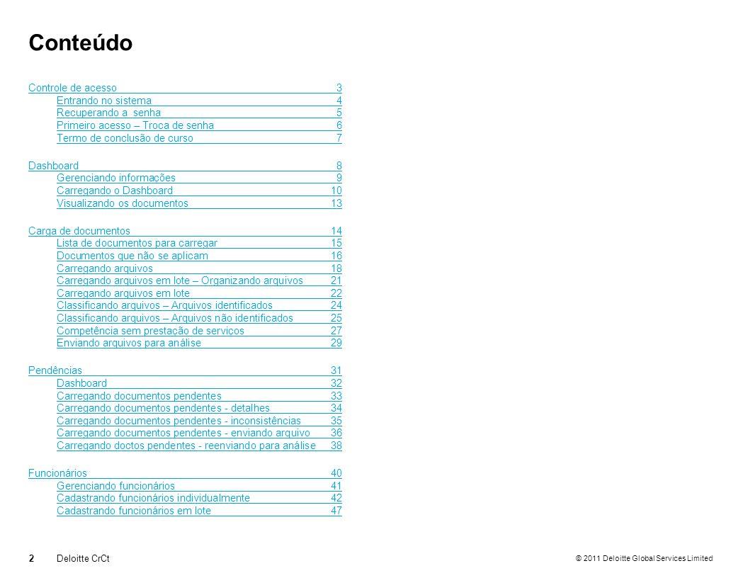 © 2011 Deloitte Global Services Limited Dashboard Visualizando os documentos 13Deloitte CrCt Lista de documentos que precisam ser enviados para análise na competência correspondente Clique aqui para entrar na carga de documentos Se desejar, clique aqui para visualizar um modelo do documento Quando o clips estiver verde, indica que o arquivo foi carregado e ficará disponível para visualização Quando a análise for realizada, este ícone exibirá o status do documento
