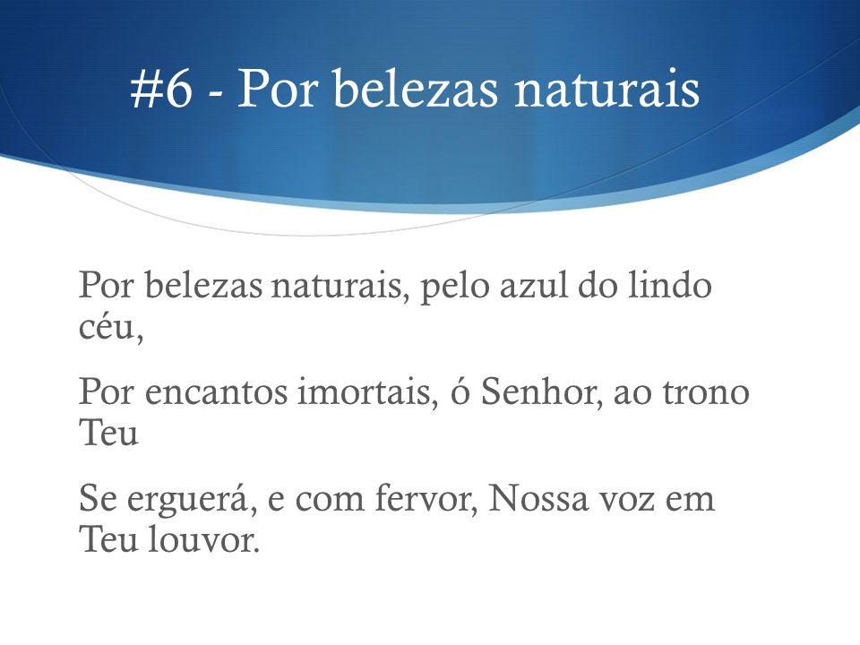 #6 - Por belezas naturais Por belezas naturais, pelo azul do lindo céu, Por encantos imortais, ó Senhor, ao trono Teu Se erguerá, e com fervor, Nossa