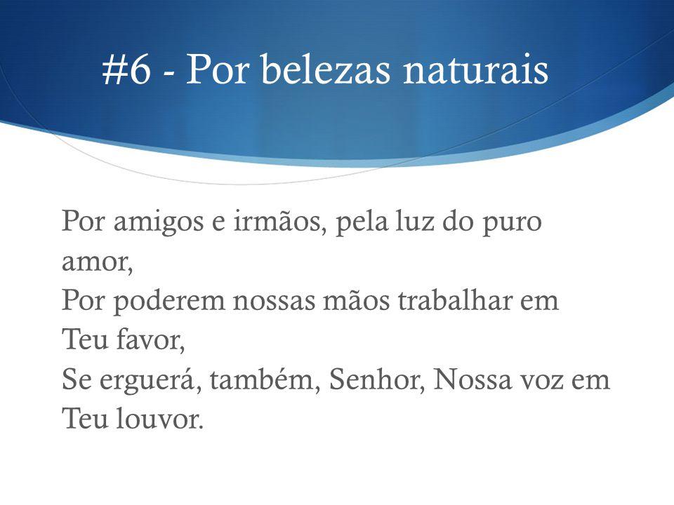 #6 - Por belezas naturais Por amigos e irmãos, pela luz do puro amor, Por poderem nossas mãos trabalhar em Teu favor, Se erguerá, também, Senhor, Noss