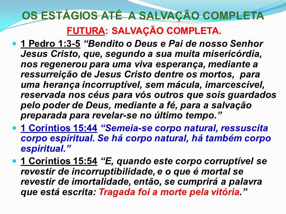 """OS ESTÁGIOS ATÉ A SALVAÇÃO COMPLETA FUTURA: SALVAÇÃO COMPLETA. 1 Pedro 1:3-5 """"Bendito o Deus e Pai de nosso Senhor Jesus Cristo, que, segundo a sua mu"""
