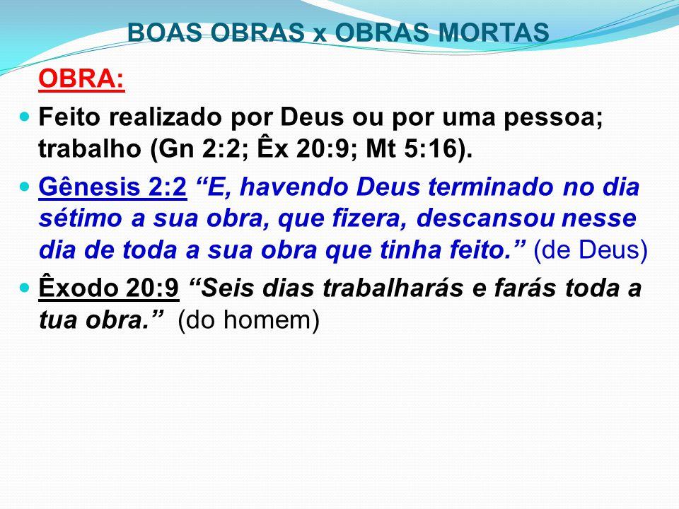 """BOAS OBRAS x OBRAS MORTAS OBRA: Feito realizado por Deus ou por uma pessoa; trabalho (Gn 2:2; Êx 20:9; Mt 5:16). Gênesis 2:2 """"E, havendo Deus terminad"""