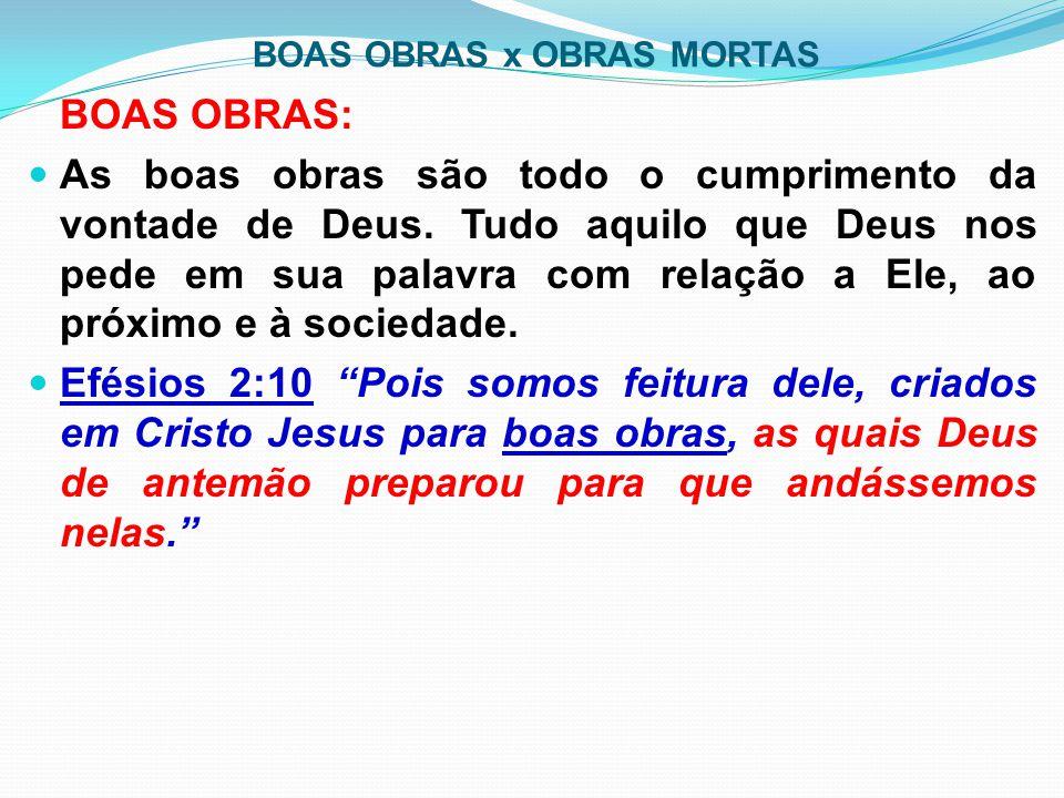 BOAS OBRAS x OBRAS MORTAS BOAS OBRAS: As boas obras são todo o cumprimento da vontade de Deus. Tudo aquilo que Deus nos pede em sua palavra com relaçã