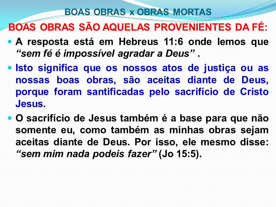"""BOAS OBRAS x OBRAS MORTAS BOAS OBRAS SÃO AQUELAS PROVENIENTES DA FÉ: A resposta está em Hebreus 11:6 onde lemos que """"sem fé é impossível agradar a Deu"""