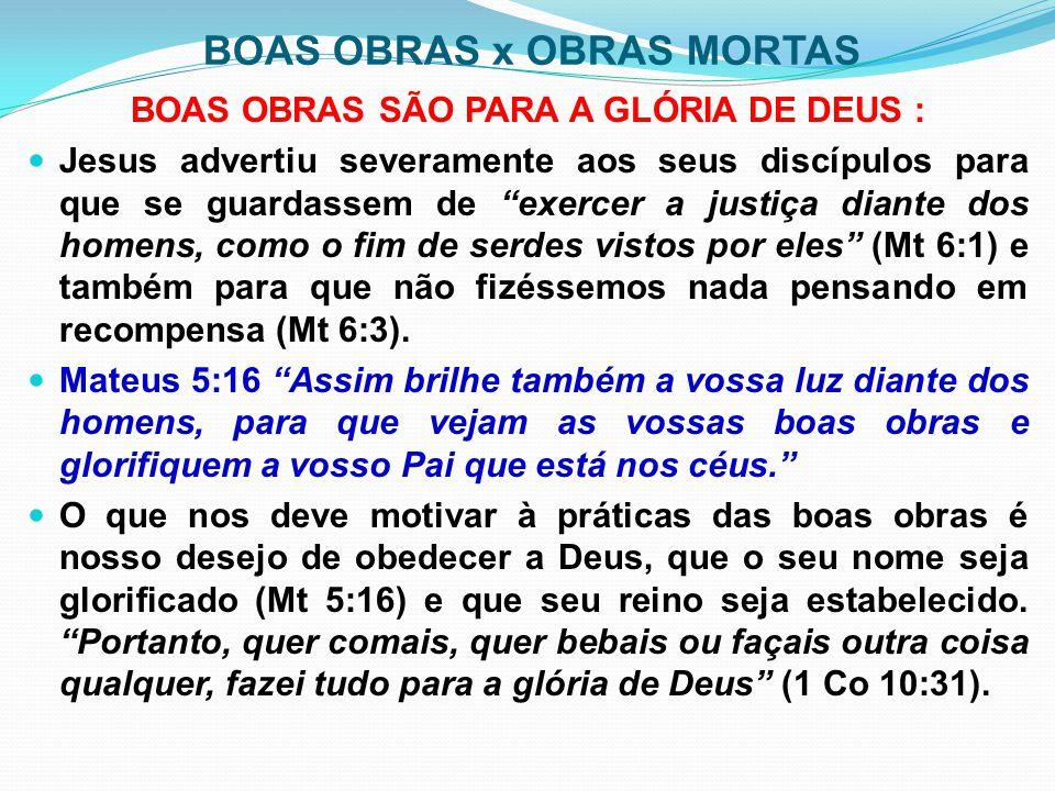 """BOAS OBRAS x OBRAS MORTAS BOAS OBRAS SÃO PARA A GLÓRIA DE DEUS : Jesus advertiu severamente aos seus discípulos para que se guardassem de """"exercer a j"""