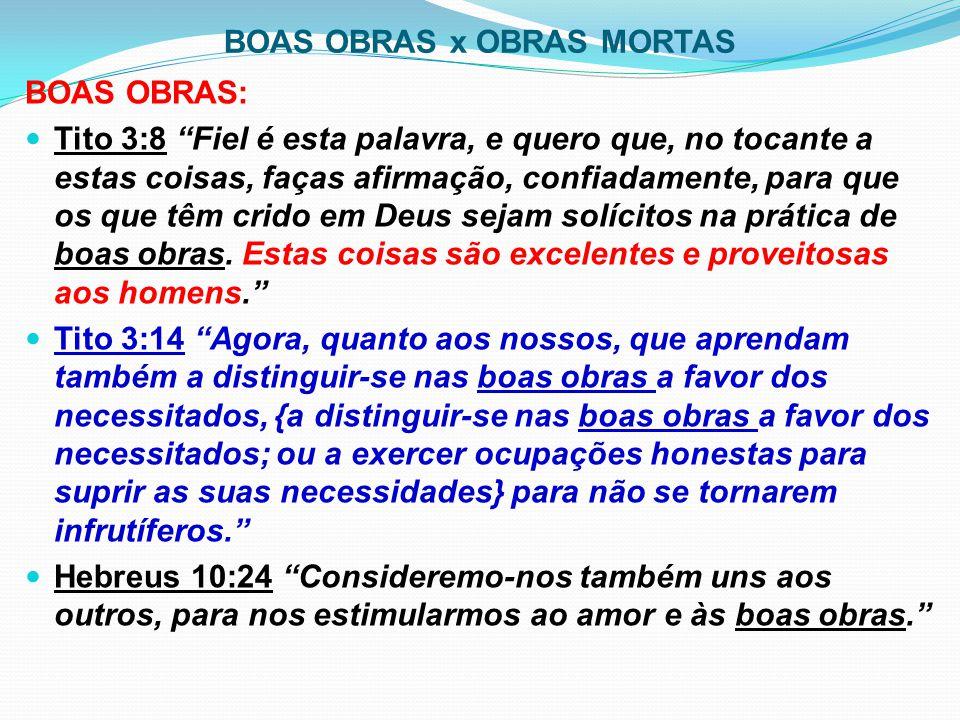 """BOAS OBRAS x OBRAS MORTAS BOAS OBRAS: Tito 3:8 """"Fiel é esta palavra, e quero que, no tocante a estas coisas, faças afirmação, confiadamente, para que"""