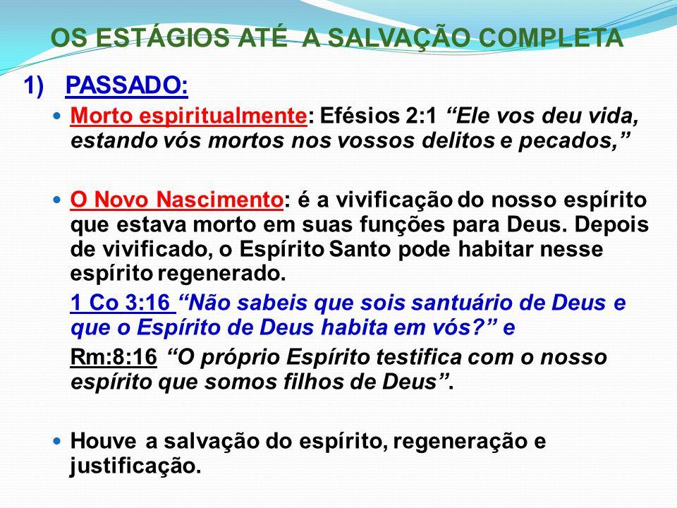"""OS ESTÁGIOS ATÉ A SALVAÇÃO COMPLETA 1) PASSADO: Morto espiritualmente: Efésios 2:1 """"Ele vos deu vida, estando vós mortos nos vossos delitos e pecados,"""
