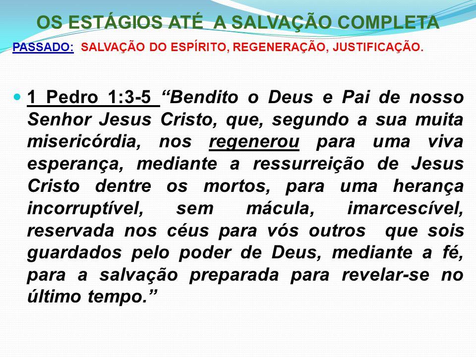 """OS ESTÁGIOS ATÉ A SALVAÇÃO COMPLETA PASSADO: SALVAÇÃO DO ESPÍRITO, REGENERAÇÃO, JUSTIFICAÇÃO. 1 Pedro 1:3-5 """"Bendito o Deus e Pai de nosso Senhor Jesu"""