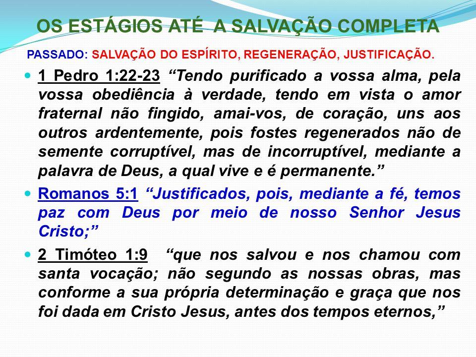 """OS ESTÁGIOS ATÉ A SALVAÇÃO COMPLETA PASSADO: SALVAÇÃO DO ESPÍRITO, REGENERAÇÃO, JUSTIFICAÇÃO. 1 Pedro 1:22-23 """"Tendo purificado a vossa alma, pela vos"""