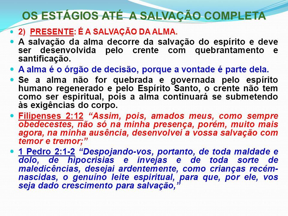 OS ESTÁGIOS ATÉ A SALVAÇÃO COMPLETA 2) PRESENTE: É A SALVAÇÃO DA ALMA. A salvação da alma decorre da salvação do espírito e deve ser desenvolvida pelo