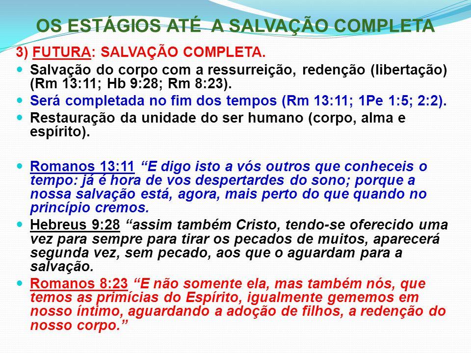OS ESTÁGIOS ATÉ A SALVAÇÃO COMPLETA 3) FUTURA: SALVAÇÃO COMPLETA. Salvação do corpo com a ressurreição, redenção (libertação) (Rm 13:11; Hb 9:28; Rm 8