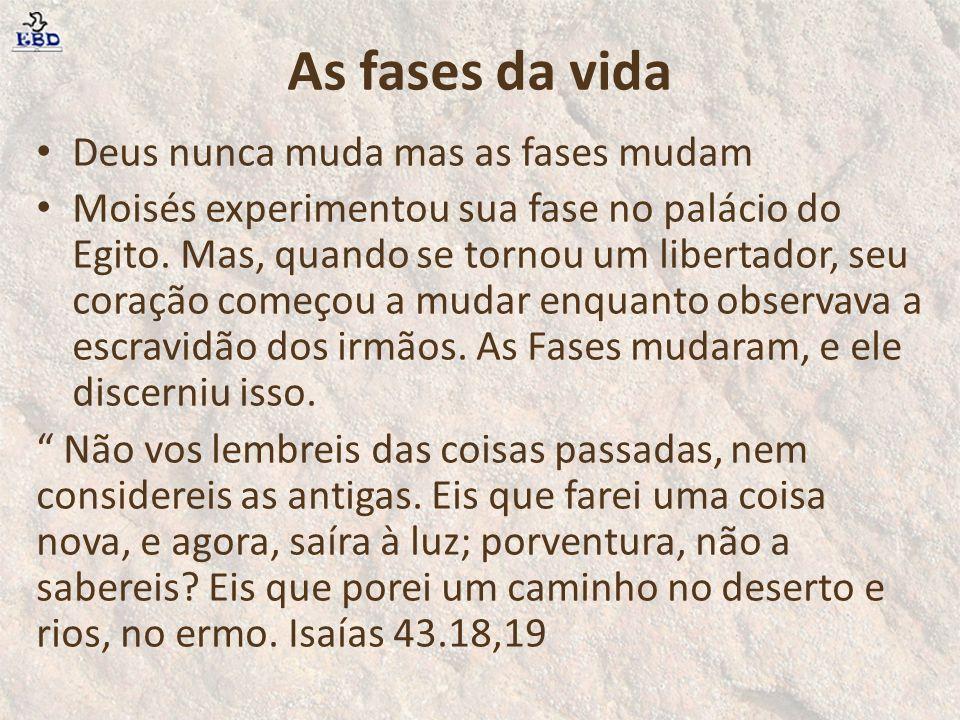 As fases da vida Deus nunca muda mas as fases mudam Moisés experimentou sua fase no palácio do Egito. Mas, quando se tornou um libertador, seu coração