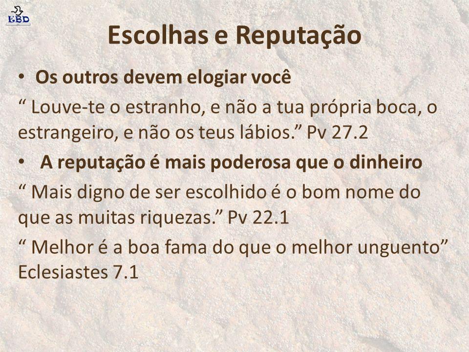 """Escolhas e Reputação Os outros devem elogiar você """" Louve-te o estranho, e não a tua própria boca, o estrangeiro, e não os teus lábios."""" Pv 27.2 A rep"""
