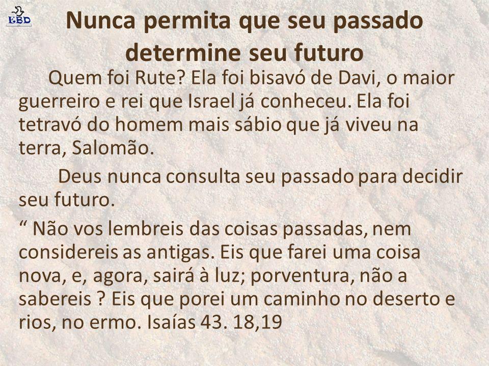 Nunca permita que seu passado determine seu futuro Quem foi Rute? Ela foi bisavó de Davi, o maior guerreiro e rei que Israel já conheceu. Ela foi tetr