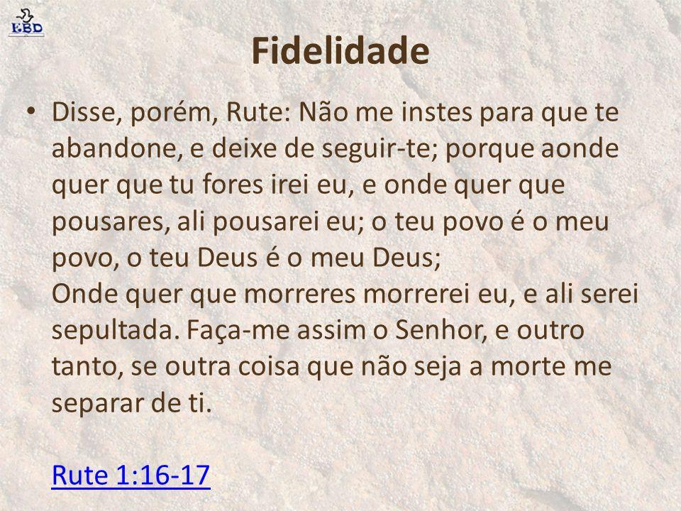 Fidelidade Disse, porém, Rute: Não me instes para que te abandone, e deixe de seguir-te; porque aonde quer que tu fores irei eu, e onde quer que pousa