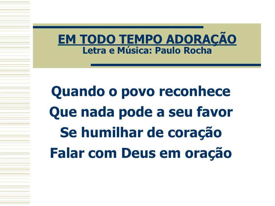 EM TODO TEMPO ADORAÇÃO Letra e Música: Paulo Rocha Quando o povo reconhece Que nada pode a seu favor Se humilhar de coração Falar com Deus em oração