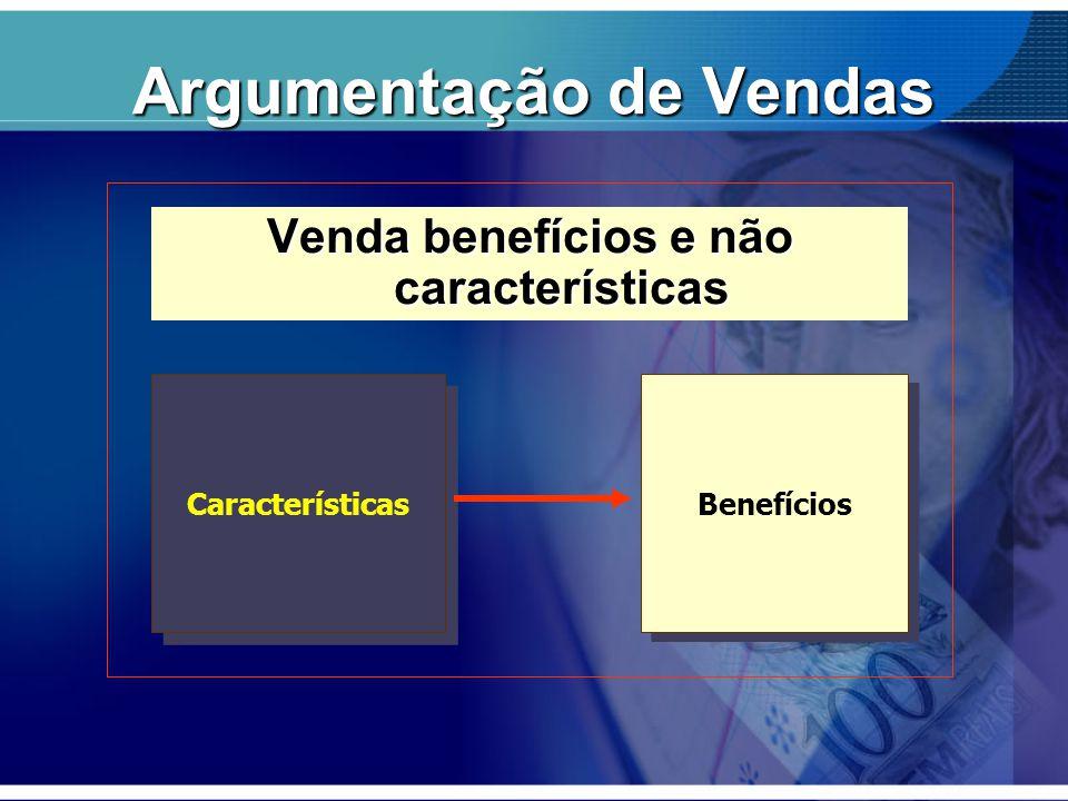 Argumentação de Vendas Venda benefícios e não características Características Benefícios