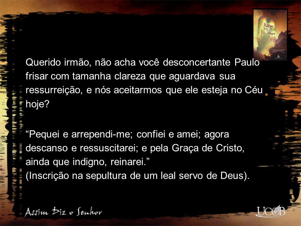 Querido irmão, não acha você desconcertante Paulo frisar com tamanha clareza que aguardava sua ressurreição, e nós aceitarmos que ele esteja no Céu ho