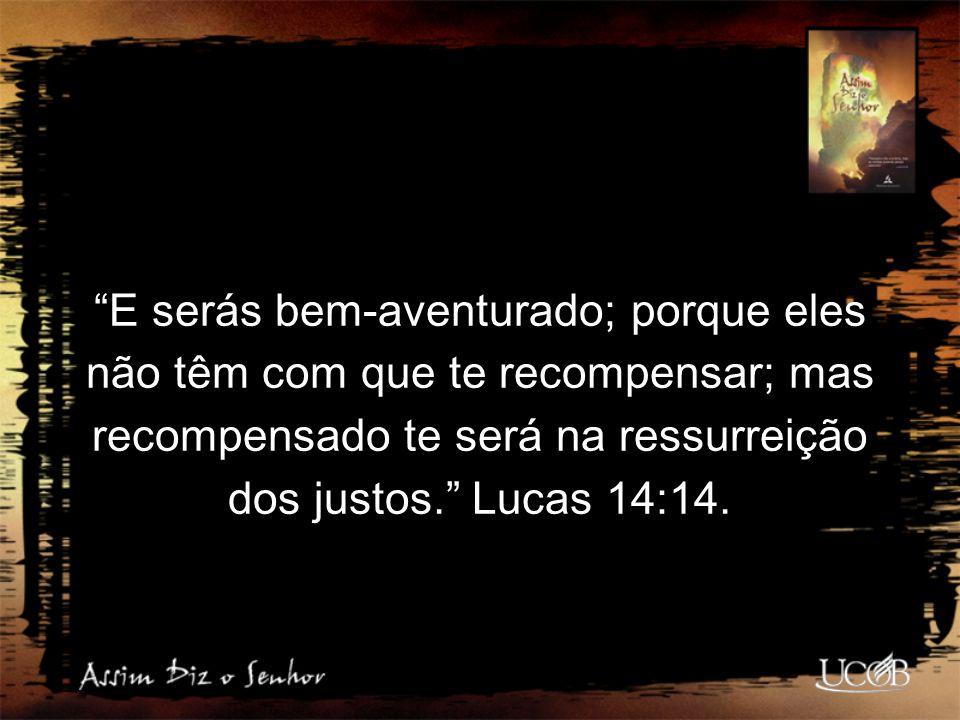"""""""E serás bem-aventurado; porque eles não têm com que te recompensar; mas recompensado te será na ressurreição dos justos."""" Lucas 14:14."""