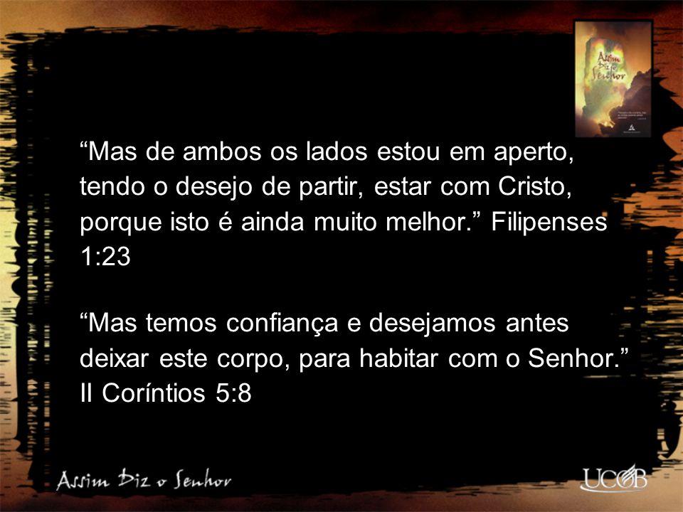 """""""Mas de ambos os lados estou em aperto, tendo o desejo de partir, estar com Cristo, porque isto é ainda muito melhor."""" Filipenses 1:23 """"Mas temos conf"""