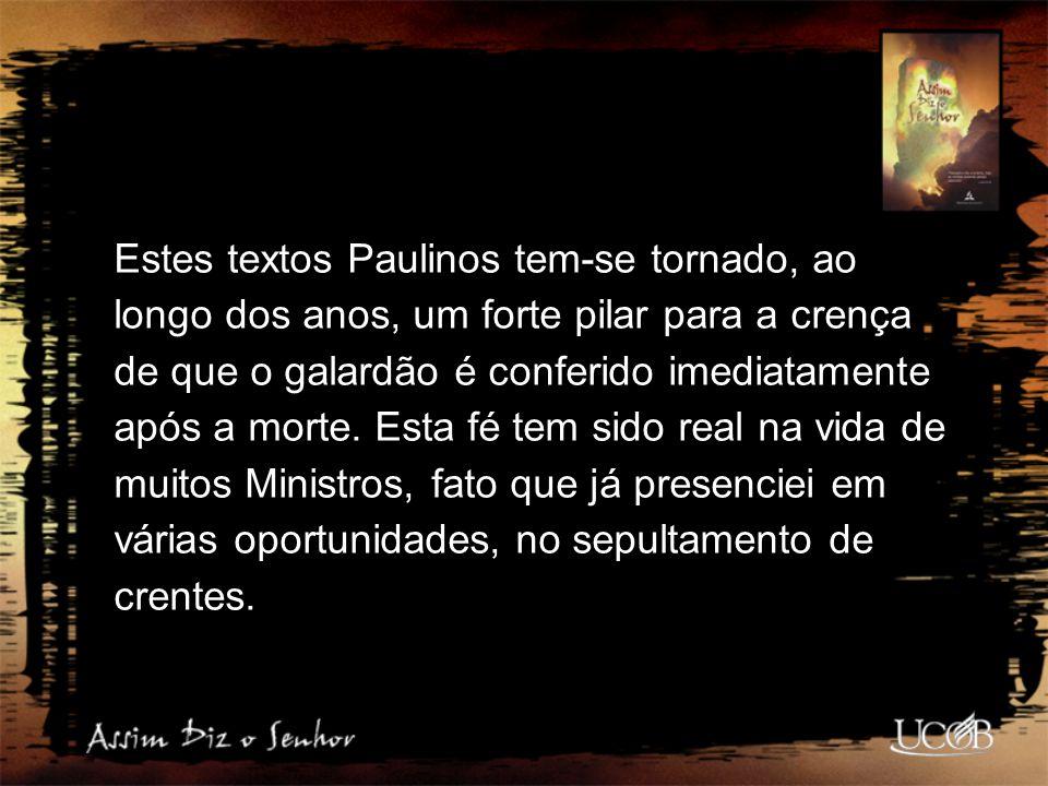 Estes textos Paulinos tem-se tornado, ao longo dos anos, um forte pilar para a crença de que o galardão é conferido imediatamente após a morte. Esta f