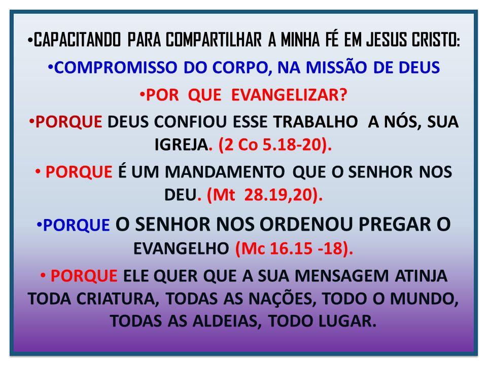 CAPACITANDO PARA COMPARTILHAR A MINHA FÉ EM JESUS CRISTO: COMPROMISSO DO CORPO, NA MISSÃO DE DEUS POR QUE EVANGELIZAR? PORQUE DEUS CONFIOU ESSE TRABAL