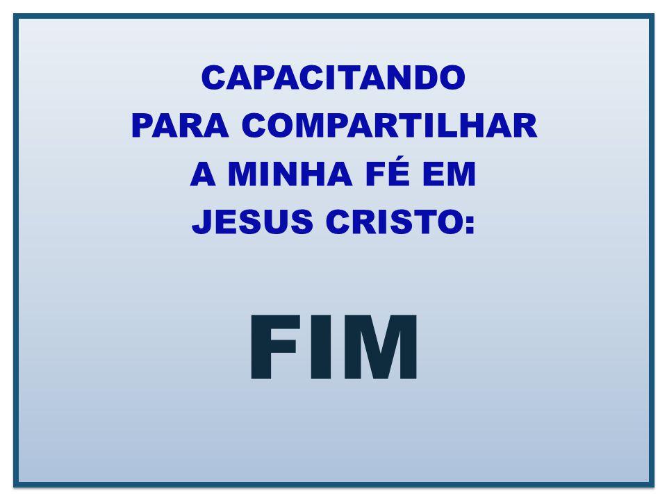 CAPACITANDO PARA COMPARTILHAR A MINHA FÉ EM JESUS CRISTO: FIM CAPACITANDO PARA COMPARTILHAR A MINHA FÉ EM JESUS CRISTO: FIM