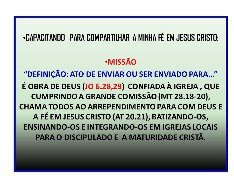 """CAPACITANDO PARA COMPARTILHAR A MINHA FÉ EM JESUS CRISTO: MISSÃO """"DEFINIÇÃO: ATO DE ENVIAR OU SER ENVIADO PARA..."""" É OBRA DE DEUS (JO 6.28,29) CONFIAD"""
