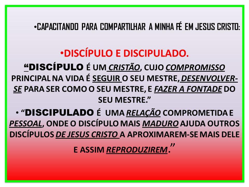 """CAPACITANDO PARA COMPARTILHAR A MINHA FÉ EM JESUS CRISTO: DISCÍPULO E DISCIPULADO. """"DISCÍPULO É UM CRISTÃO, CUJO COMPROMISSO PRINCIPAL NA VIDA É SEGUI"""