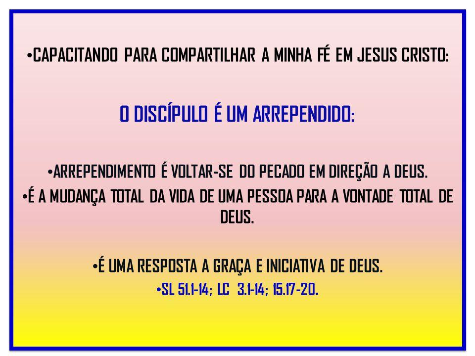 CAPACITANDO PARA COMPARTILHAR A MINHA FÉ EM JESUS CRISTO: O DISCÍPULO É UM ARREPENDIDO: ARREPENDIMENTO É VOLTAR-SE DO PECADO EM DIREÇÃO A DEUS. É A MU