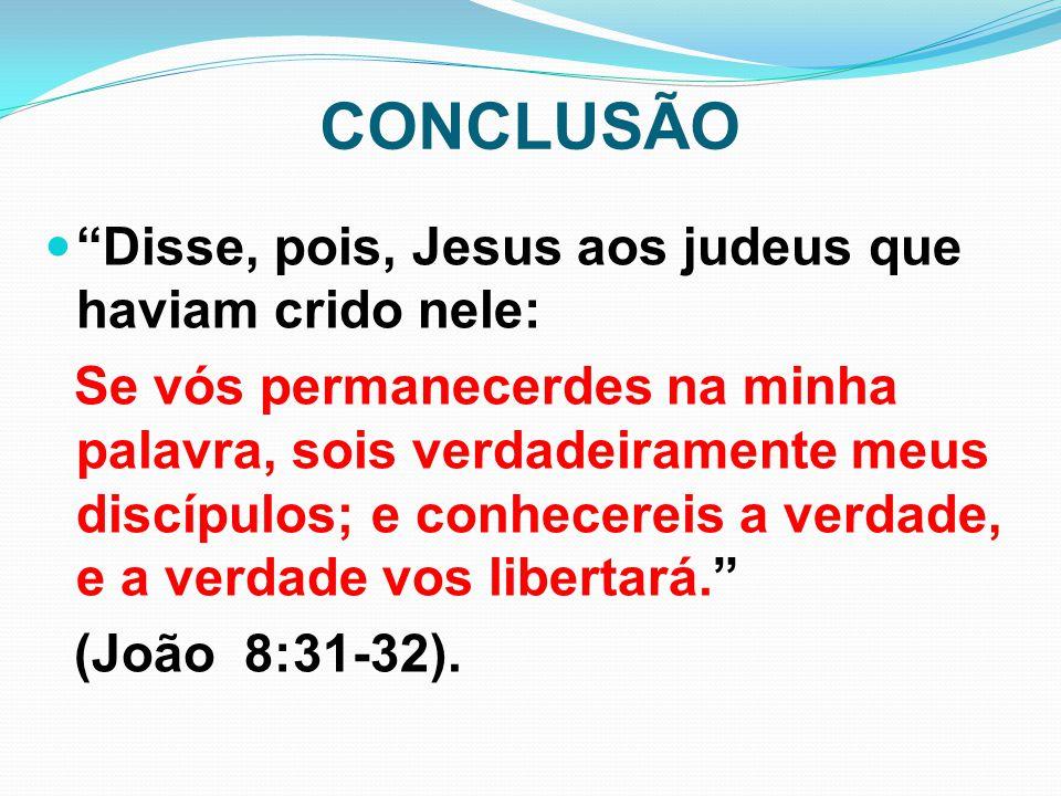 """CONCLUSÃO """"Disse, pois, Jesus aos judeus que haviam crido nele: Se vós permanecerdes na minha palavra, sois verdadeiramente meus discípulos; e conhece"""