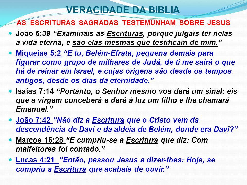 VERACIDADE DA BIBLIA AS ESCRITURAS SAGRADAS TESTEMUNHAM SOBRE JESUS João 13:18 Não falo a respeito de todos vós, pois eu conheço aqueles que escolhi; é, antes, para que se cumpra a Escritura: Aquele que come do meu pão levantou contra mim seu calcanhar. João 19:24 Disseram, pois, uns aos outros: Não a rasguemos, mas lancemos sortes sobre ela para ver a quem caberá, para se cumprir a Escritura: Repartiram entre si as minhas vestes e sobre a minha túnica lançaram sortes.