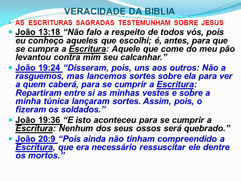 VERACIDADE DA BIBLIA INERRÂNCIA DA ESCRITURA João 10:35 Se ele chamou deuses àqueles a quem foi dirigida a palavra de Deus, e a Escritura não pode falhar, João 2:22 Quando, pois, Jesus ressuscitou dentre os mortos, lembraram-se os seus discípulos de que ele dissera isto; e creram na Escritura e na palavra de Jesus. 1 Tessalonicenses 2:13 Outra razão ainda temos nós para, incessantemente, dar graças a Deus: é que, tendo vós recebido a palavra que de nós ouvistes, que é de Deus, acolhestes não como palavra de homens, e sim como, em verdade é, a palavra de Deus, a qual, com efeito, está operando eficazmente em vós, os que credes.
