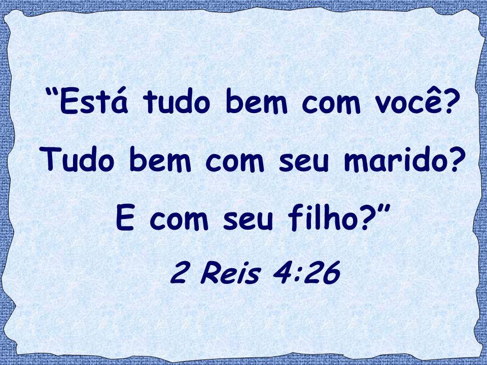 """""""Está tudo bem com você? Tudo bem com seu marido? E com seu filho?"""" 2 Reis 4:26"""