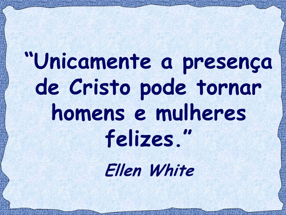 """""""Unicamente a presença de Cristo pode tornar homens e mulheres felizes."""" Ellen White"""