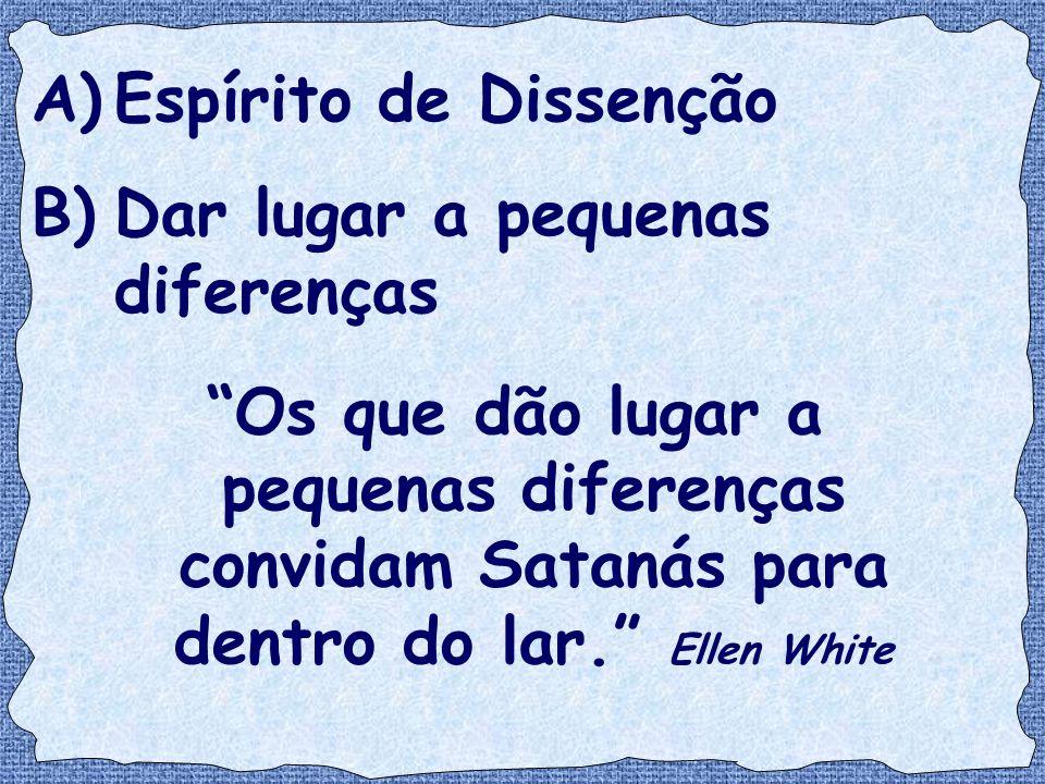 """A)Espírito de Dissenção B)Dar lugar a pequenas diferenças """"Os que dão lugar a pequenas diferenças convidam Satanás para dentro do lar."""" Ellen White"""