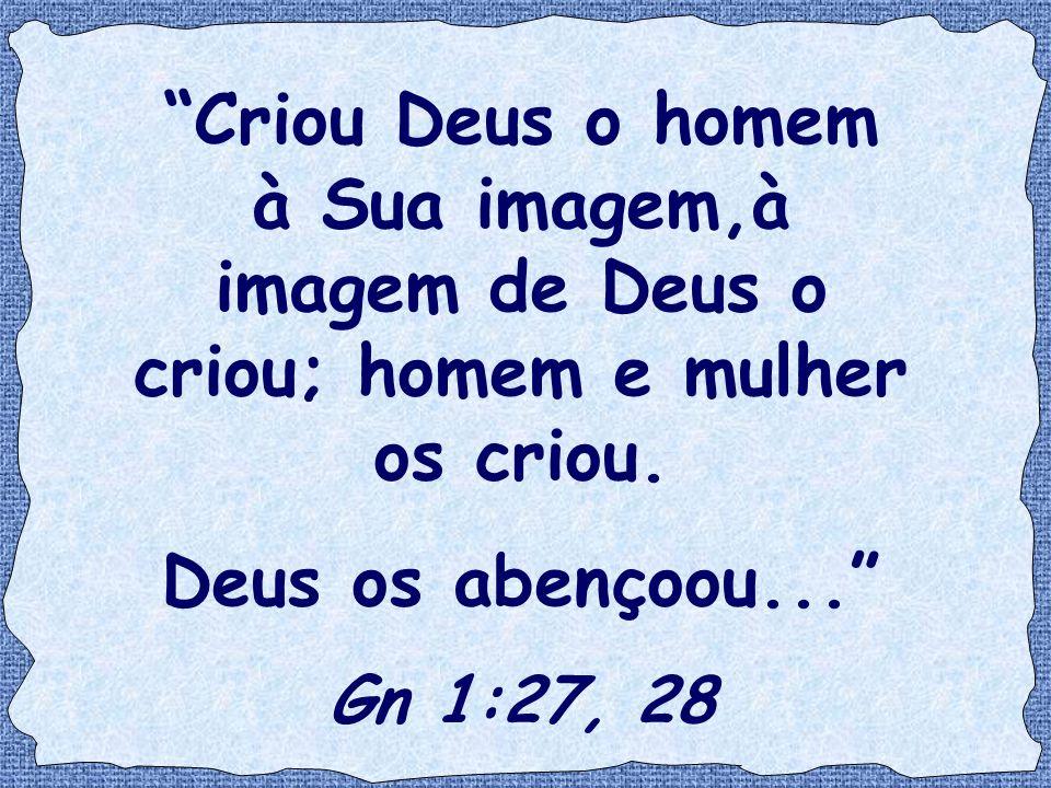 """""""Criou Deus o homem à Sua imagem,à imagem de Deus o criou; homem e mulher os criou. Deus os abençoou..."""" Gn 1:27, 28"""