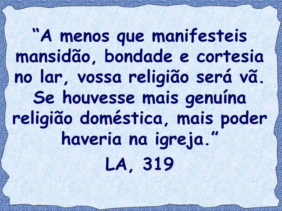 """""""A menos que manifesteis mansidão, bondade e cortesia no lar, vossa religião será vã. Se houvesse mais genuína religião doméstica, mais poder haveria"""