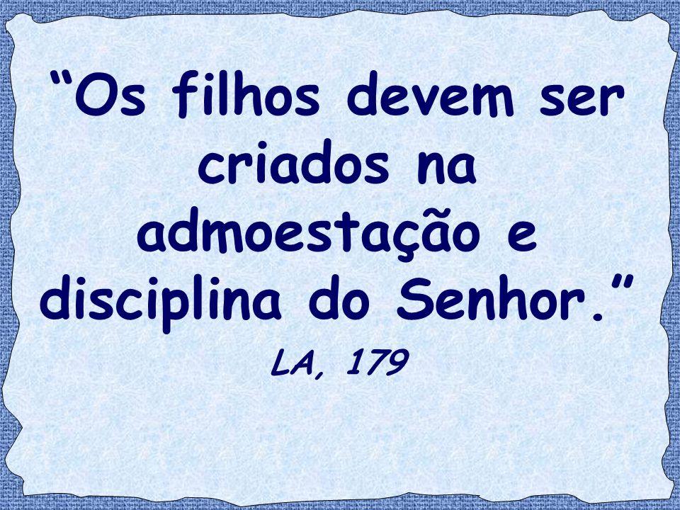 """""""Os filhos devem ser criados na admoestação e disciplina do Senhor."""" LA, 179"""