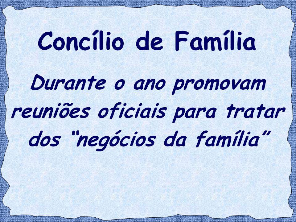"""Concílio de Família Durante o ano promovam reuniões oficiais para tratar dos """"negócios da família"""""""