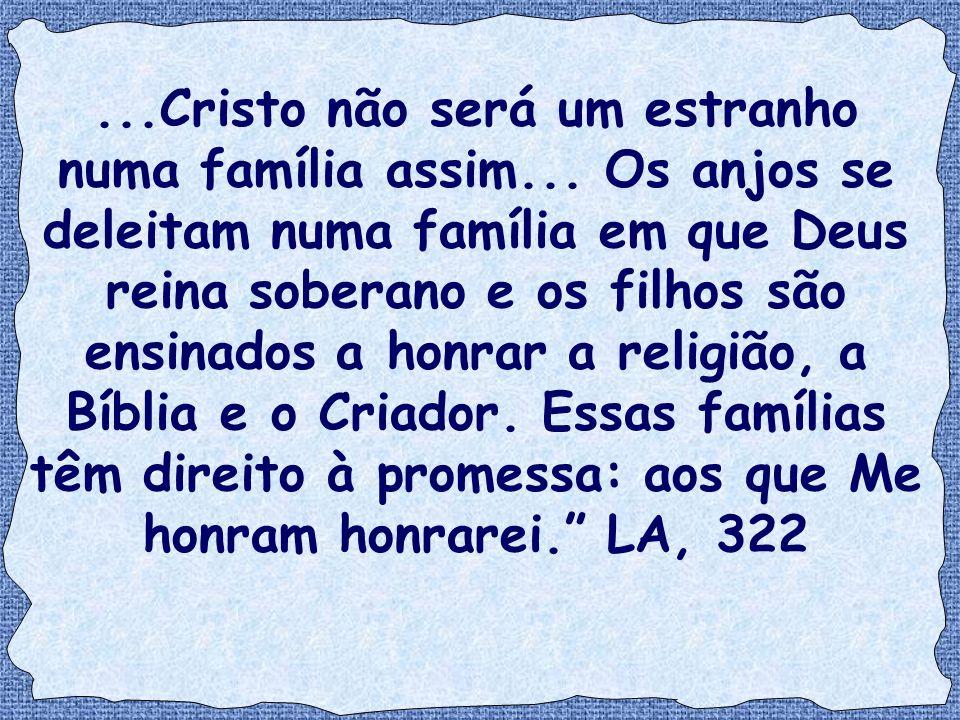 ...Cristo não será um estranho numa família assim... Os anjos se deleitam numa família em que Deus reina soberano e os filhos são ensinados a honrar a