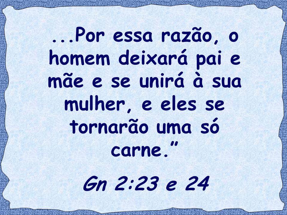 """...Por essa razão, o homem deixará pai e mãe e se unirá à sua mulher, e eles se tornarão uma só carne."""" Gn 2:23 e 24"""