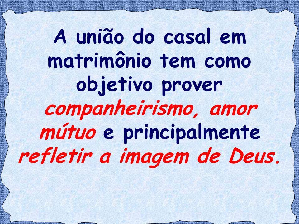 A união do casal em matrimônio tem como objetivo prover companheirismo, amor mútuo e principalmente refletir a imagem de Deus.