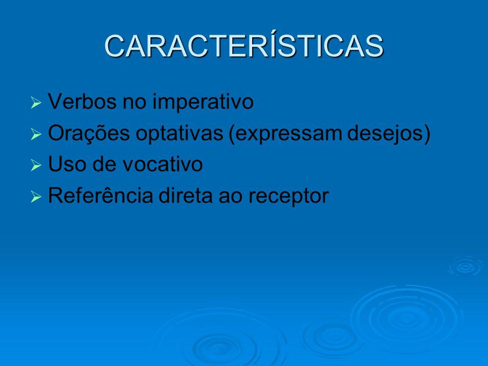 CARACTERÍSTICAS   Verbos no imperativo   Orações optativas (expressam desejos)   Uso de vocativo   Referência direta ao receptor