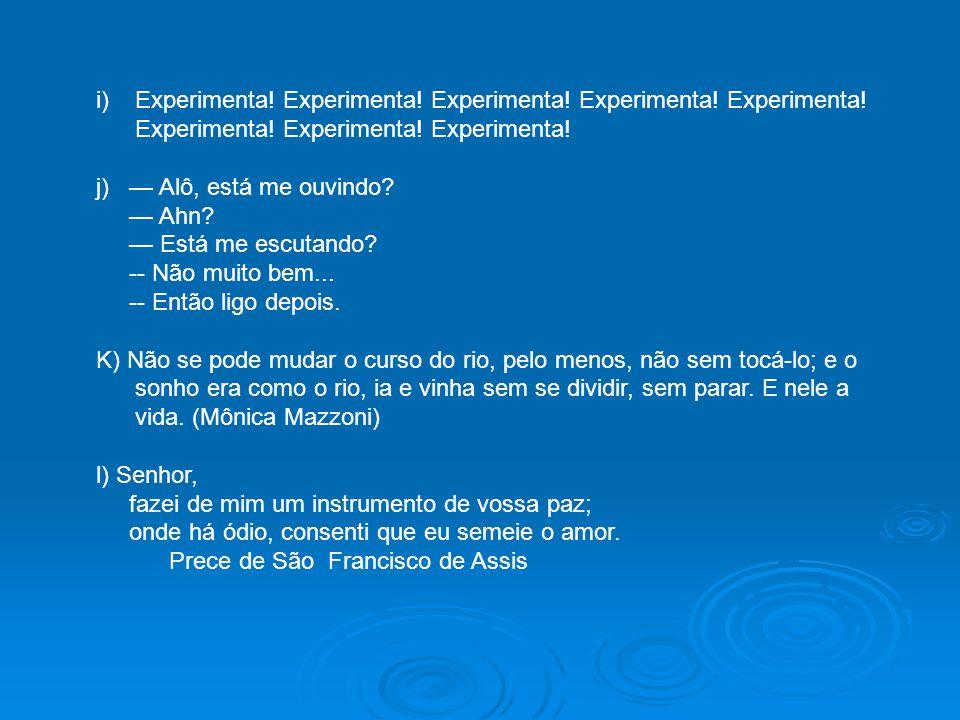 i)Experimenta! Experimenta! Experimenta! Experimenta! Experimenta! Experimenta! Experimenta! Experimenta! j) — Alô, está me ouvindo? — Ahn? — Está me