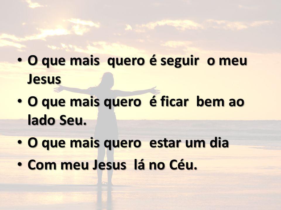 O que mais quero é seguir o meu Jesus O que mais quero é seguir o meu Jesus O que mais quero é ficar bem ao lado Seu. O que mais quero é ficar bem ao