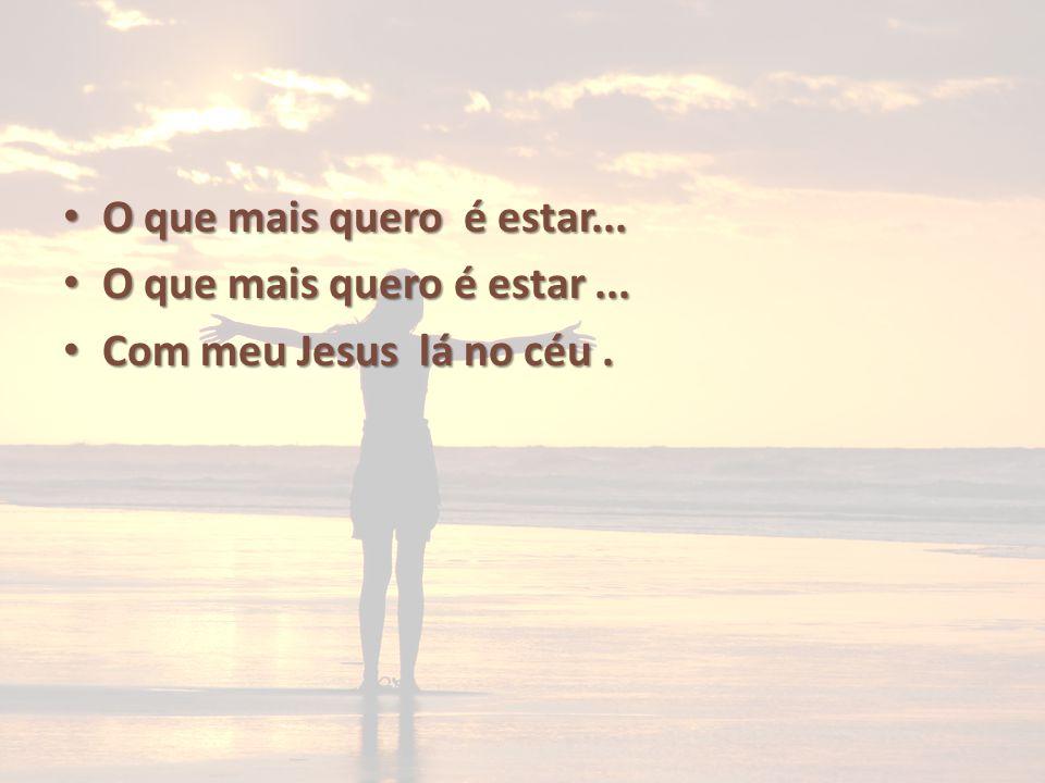 O que mais quero é estar... O que mais quero é estar... Com meu Jesus lá no céu. Com meu Jesus lá no céu.