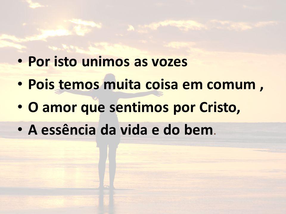 Por isto unimos as vozes Pois temos muita coisa em comum, O amor que sentimos por Cristo, A essência da vida e do bem.