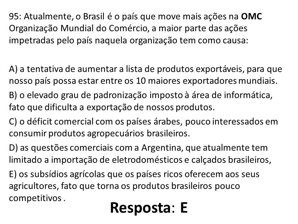 95: Atualmente, o Brasil é o país que move mais ações na OMC Organização Mundial do Comércio, a maior parte das ações impetradas pelo país naquela organização tem como causa: A) a tentativa de aumentar a lista de produtos exportáveis, para que nosso país possa estar entre os 10 maiores exportadores mundiais.