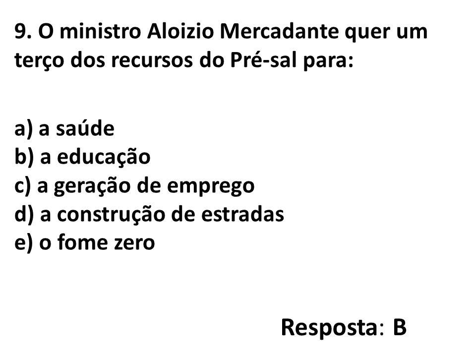 9. O ministro Aloizio Mercadante quer um terço dos recursos do Pré-sal para: a) a saúde b) a educação c) a geração de emprego d) a construção de estra